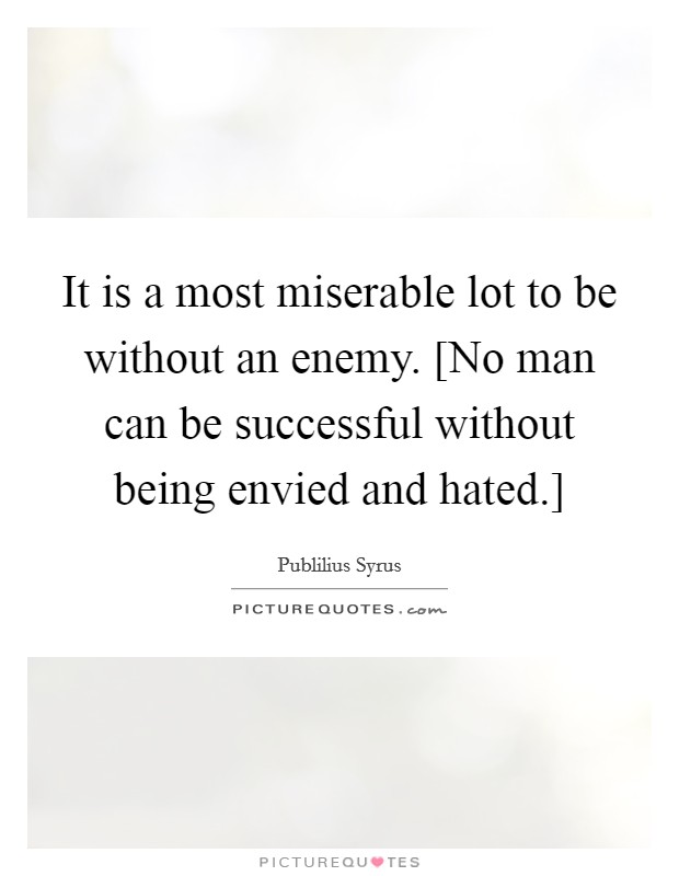 It is a most miserable lot to be without an enemy. [No man can be successful without being envied and hated.] Picture Quote #1