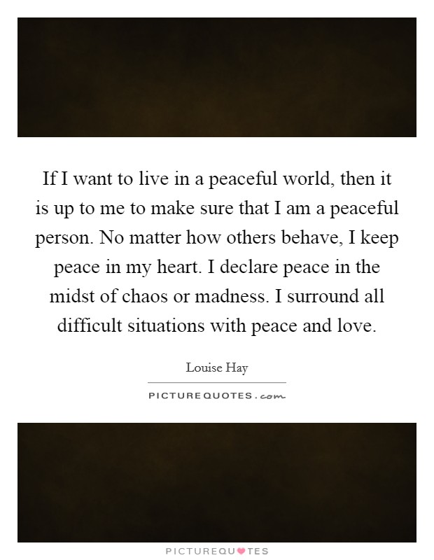 If I want to live in a peaceful world, then it is up to me to make sure that I am a peaceful person. No matter how others behave, I keep peace in my heart. I declare peace in the midst of chaos or madness. I surround all difficult situations with peace and love Picture Quote #1