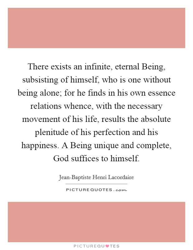 There exists an infinite, eternal Being, subsisting of himself, who is one without being alone; for he finds in his own essence relations whence, with the necessary movement of his life, results the absolute plenitude of his perfection and his happiness. A Being unique and complete, God suffices to himself Picture Quote #1