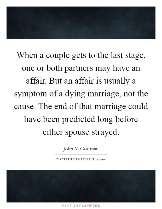 When a couple gets to the last stage, one or both partners may have an affair. But an affair is usually a symptom of a dying marriage, not the cause. The end of that marriage could have been predicted long before either spouse strayed Picture Quote #1