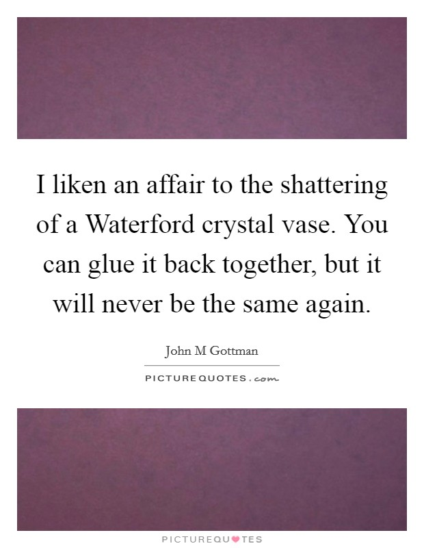 I liken an affair to the shattering of a Waterford crystal vase. You can glue it back together, but it will never be the same again Picture Quote #1