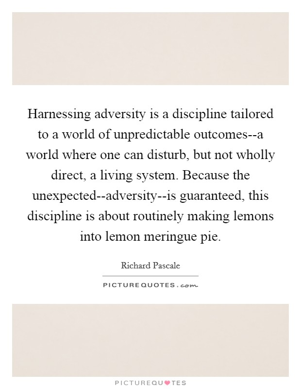 Harnessing adversity is a discipline tailored to a world of unpredictable outcomes--a world where one can disturb, but not wholly direct, a living system. Because the unexpected--adversity--is guaranteed, this discipline is about routinely making lemons into lemon meringue pie Picture Quote #1