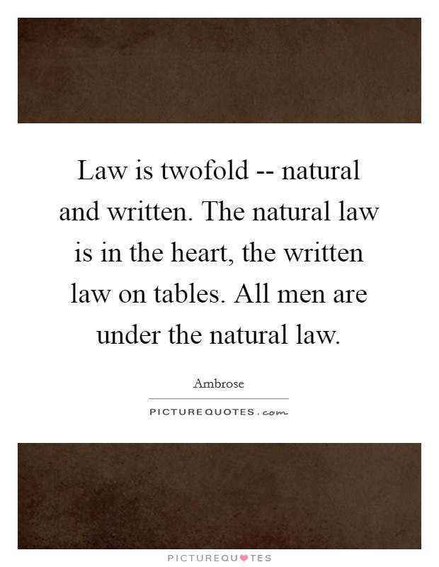Law is twofold -- natural and written. The natural law is in the heart, the written law on tables. All men are under the natural law Picture Quote #1