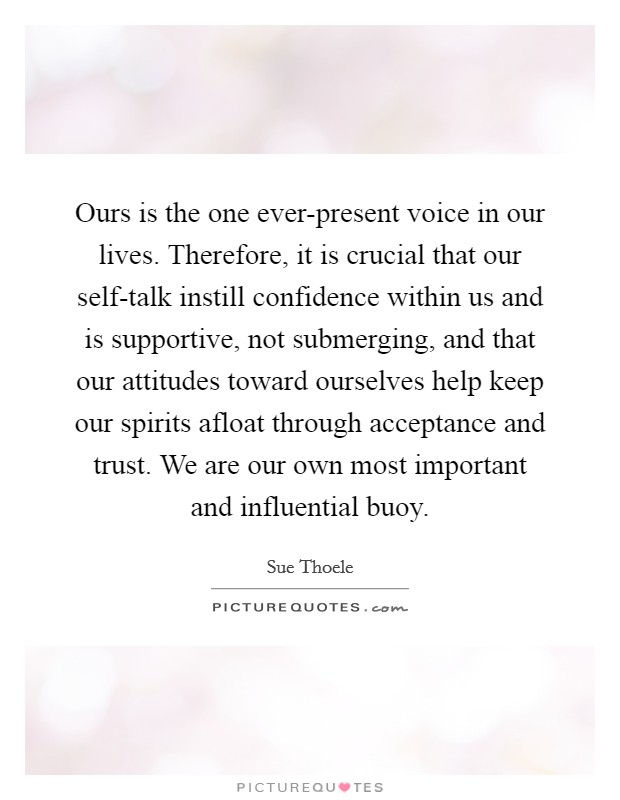 Ours is the one ever-present voice in our lives. Therefore, it is crucial that our self-talk instill confidence within us and is supportive, not submerging, and that our attitudes toward ourselves help keep our spirits afloat through acceptance and trust. We are our own most important and influential buoy Picture Quote #1