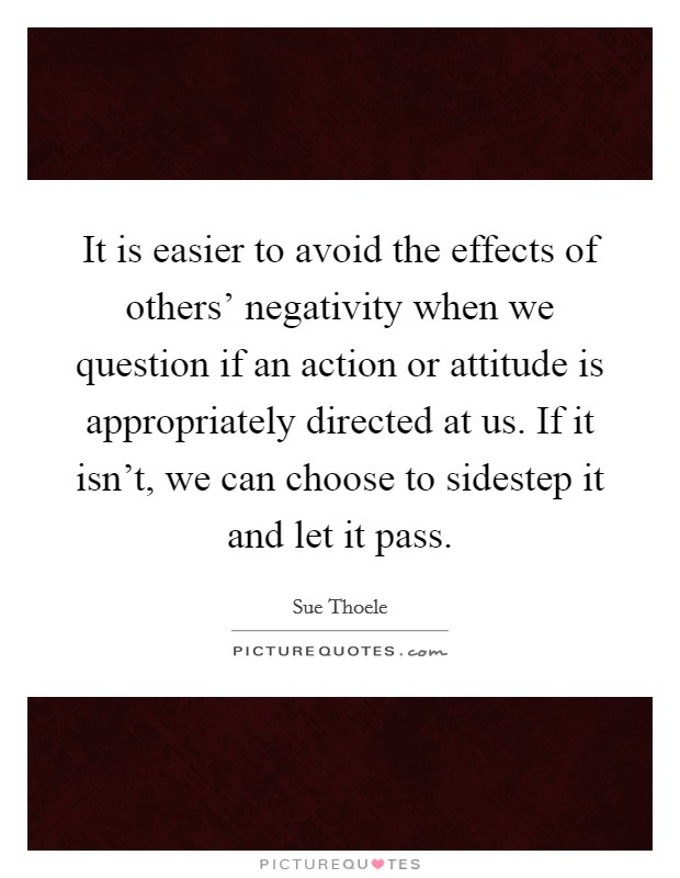 It is easier to avoid the effects of others' negativity when we question if an action or attitude is appropriately directed at us. If it isn't, we can choose to sidestep it and let it pass Picture Quote #1