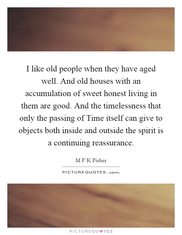 I like old people when they have aged well. And old houses with an accumulation of sweet honest living in them are good. And the timelessness that only the passing of Time itself can give to objects both inside and outside the spirit is a continuing reassurance Picture Quote #1