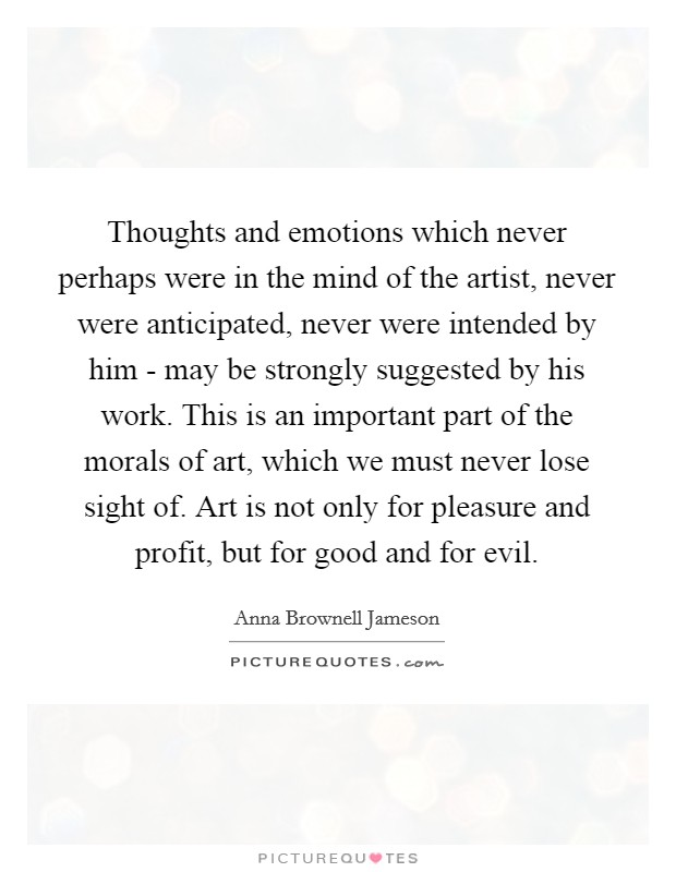 Thoughts and emotions which never perhaps were in the mind of the artist, never were anticipated, never were intended by him - may be strongly suggested by his work. This is an important part of the morals of art, which we must never lose sight of. Art is not only for pleasure and profit, but for good and for evil Picture Quote #1