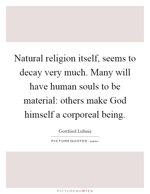 Natural religion itself, seems to decay very much. Many will have human souls to be material: others make God himself a corporeal being Picture Quote #1