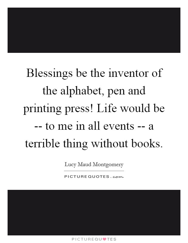 Blessings be the inventor of the alphabet, pen and printing press! Life would be -- to me in all events -- a terrible thing without books Picture Quote #1