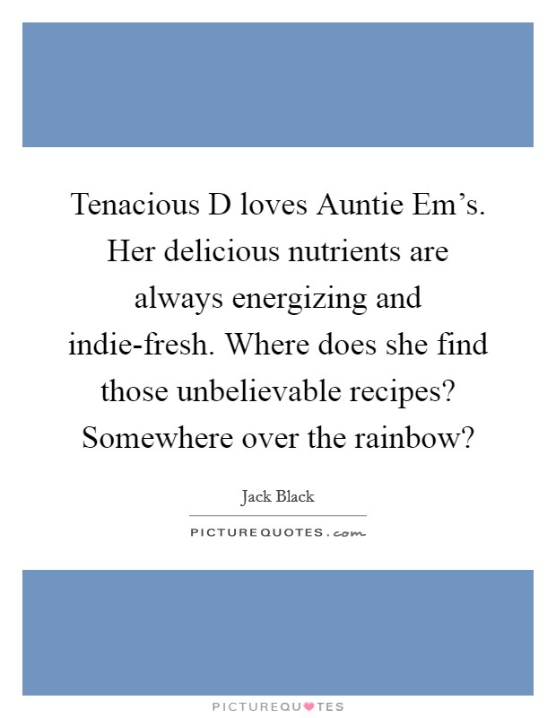 Tenacious D loves Auntie Em's. Her delicious nutrients are always energizing and indie-fresh. Where does she find those unbelievable recipes? Somewhere over the rainbow? Picture Quote #1