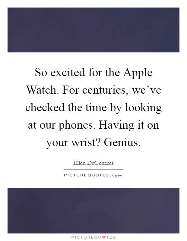 So excited for the Apple Watch. For centuries, we've checked the time by looking at our phones. Having it on your wrist? Genius Picture Quote #1