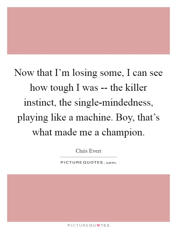Now that I'm losing some, I can see how tough I was -- the killer instinct, the single-mindedness, playing like a machine. Boy, that's what made me a champion Picture Quote #1