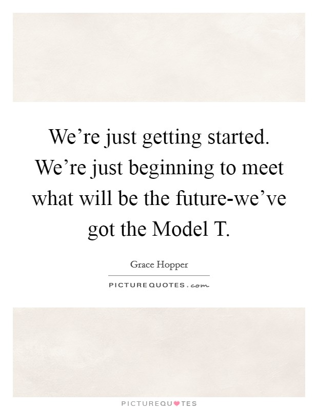 We're just getting started. We're just beginning to meet what will be the future-we've got the Model T Picture Quote #1