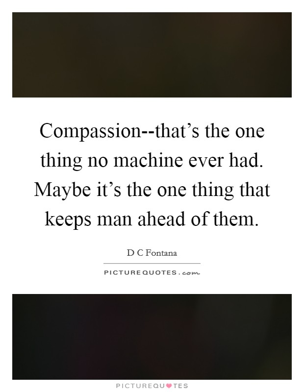 Compassion--that's the one thing no machine ever had. Maybe it's the one thing that keeps man ahead of them Picture Quote #1