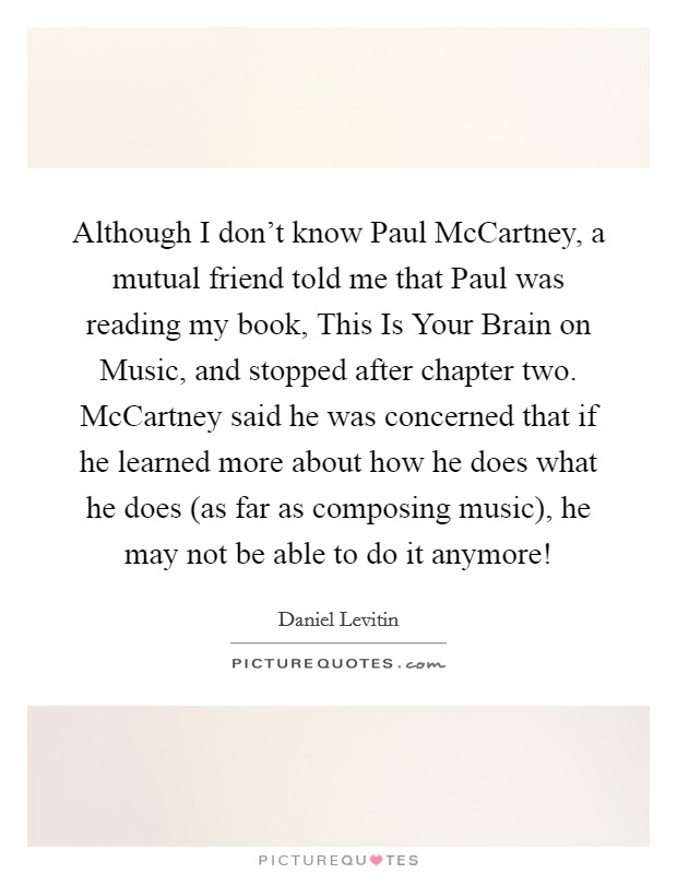 Although I don't know Paul McCartney, a mutual friend told me that Paul was reading my book, This Is Your Brain on Music, and stopped after chapter two. McCartney said he was concerned that if he learned more about how he does what he does (as far as composing music), he may not be able to do it anymore! Picture Quote #1