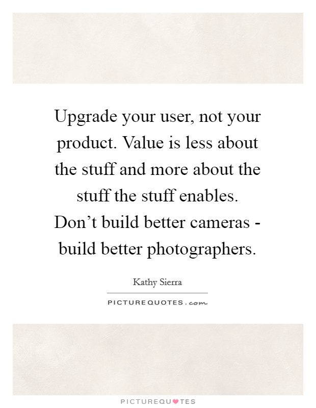Upgrade your user, not your product. Value is less about the stuff and more about the stuff the stuff enables. Don't build better cameras - build better photographers Picture Quote #1
