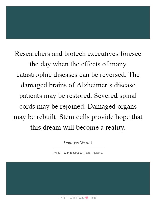 Researchers and biotech executives foresee the day when the effects of many catastrophic diseases can be reversed. The damaged brains of Alzheimer's disease patients may be restored. Severed spinal cords may be rejoined. Damaged organs may be rebuilt. Stem cells provide hope that this dream will become a reality Picture Quote #1