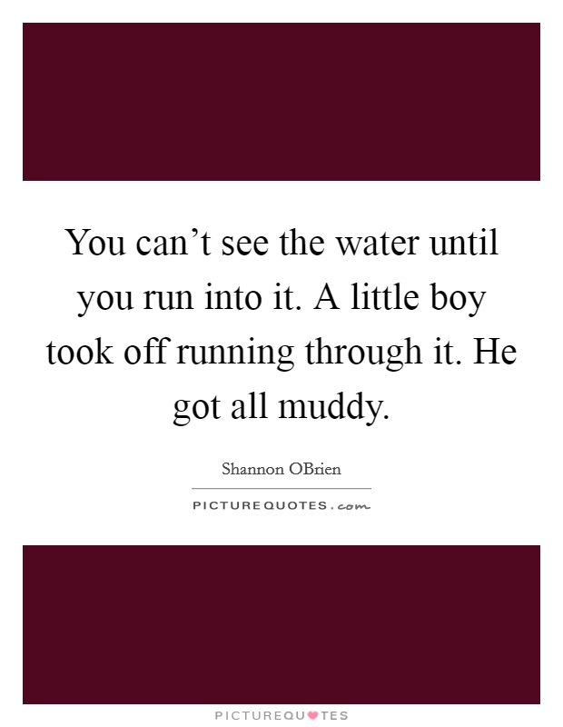You can't see the water until you run into it. A little boy took off running through it. He got all muddy Picture Quote #1