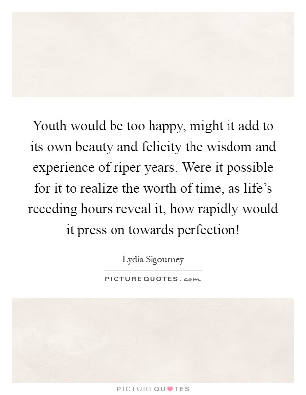 Youth would be too happy, might it add to its own beauty and felicity the wisdom and experience of riper years. Were it possible for it to realize the worth of time, as life's receding hours reveal it, how rapidly would it press on towards perfection! Picture Quote #1
