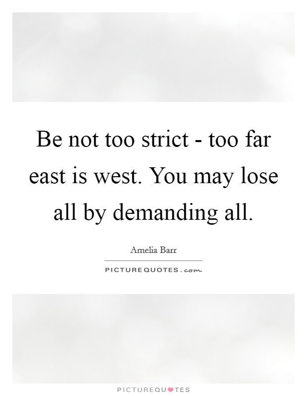 Be not too strict - too far east is west. You may lose all by demanding all Picture Quote #1