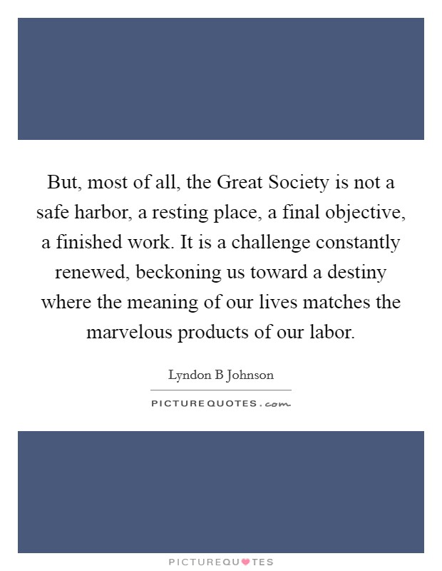 But, most of all, the Great Society is not a safe harbor, a resting place, a final objective, a finished work. It is a challenge constantly renewed, beckoning us toward a destiny where the meaning of our lives matches the marvelous products of our labor Picture Quote #1