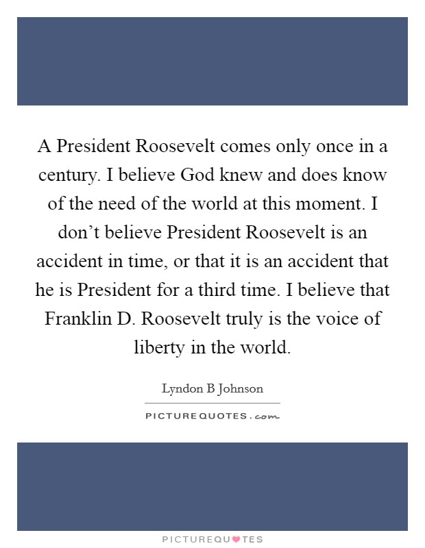 A President Roosevelt comes only once in a century. I believe God knew and does know of the need of the world at this moment. I don't believe President Roosevelt is an accident in time, or that it is an accident that he is President for a third time. I believe that Franklin D. Roosevelt truly is the voice of liberty in the world Picture Quote #1