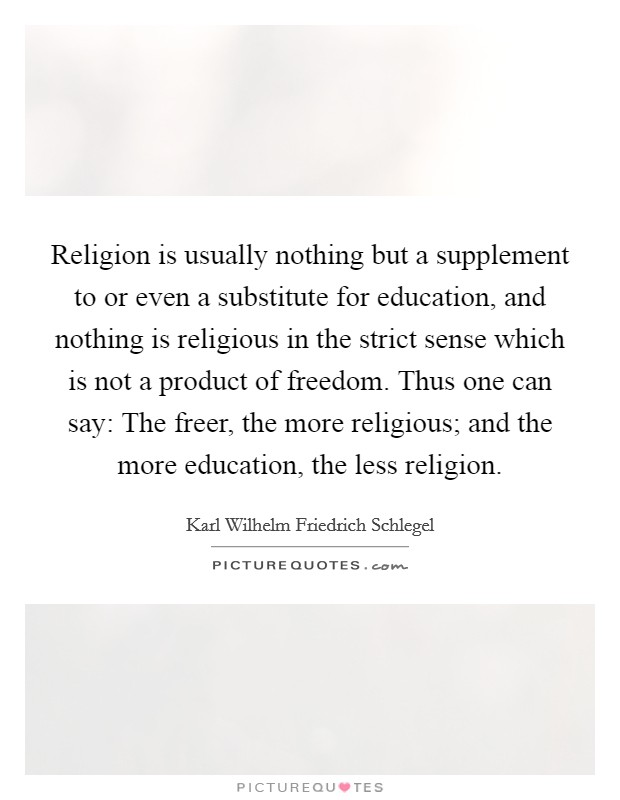Religion is usually nothing but a supplement to or even a substitute for education, and nothing is religious in the strict sense which is not a product of freedom. Thus one can say: The freer, the more religious; and the more education, the less religion Picture Quote #1