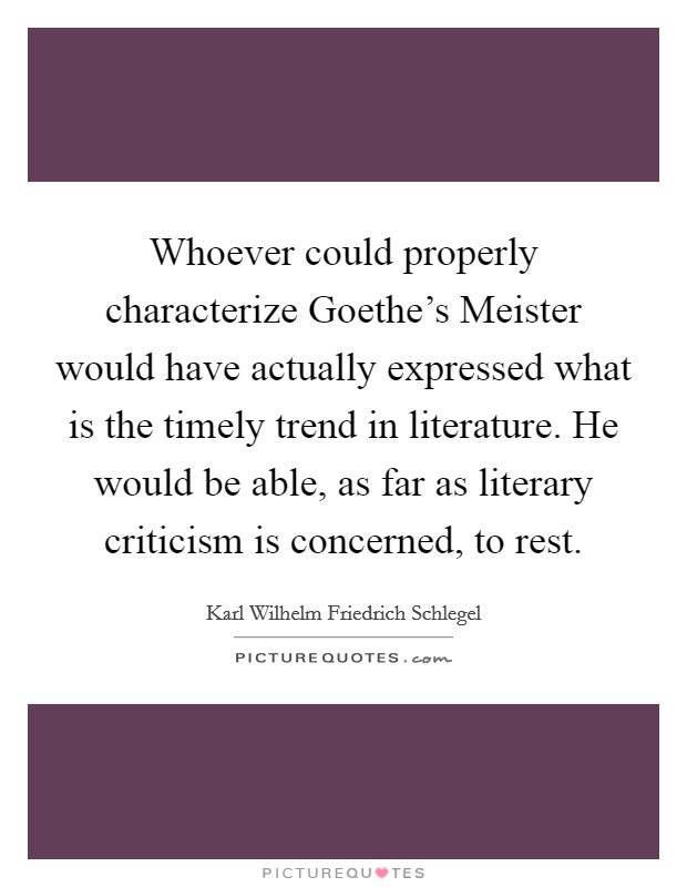 Whoever could properly characterize Goethe's Meister would have actually expressed what is the timely trend in literature. He would be able, as far as literary criticism is concerned, to rest Picture Quote #1