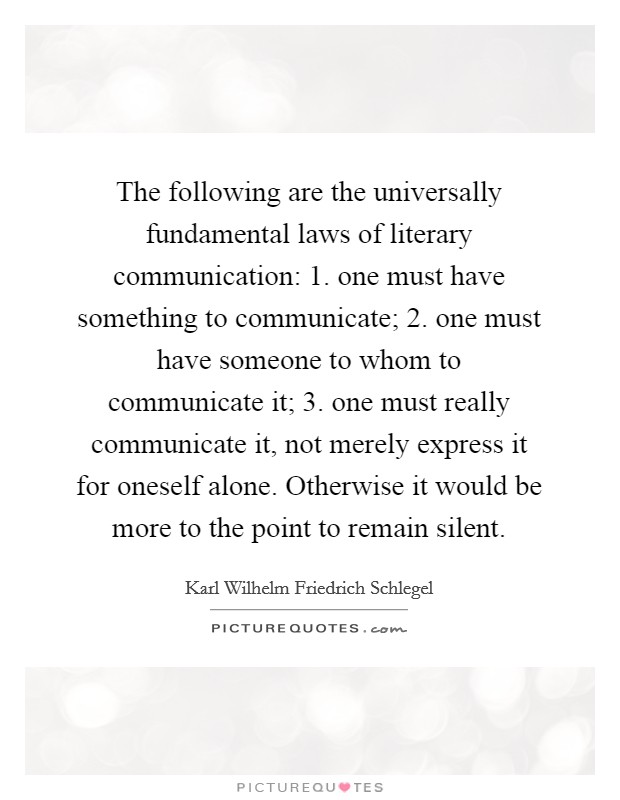 The following are the universally fundamental laws of literary communication: 1. one must have something to communicate; 2. one must have someone to whom to communicate it; 3. one must really communicate it, not merely express it for oneself alone. Otherwise it would be more to the point to remain silent Picture Quote #1