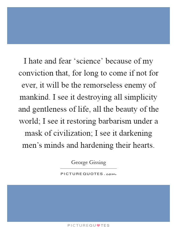 I hate and fear 'science' because of my conviction that, for long to come if not for ever, it will be the remorseless enemy of mankind. I see it destroying all simplicity and gentleness of life, all the beauty of the world; I see it restoring barbarism under a mask of civilization; I see it darkening men's minds and hardening their hearts Picture Quote #1