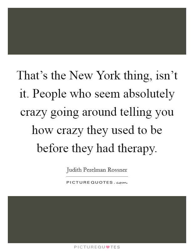 That's the New York thing, isn't it. People who seem absolutely crazy going around telling you how crazy they used to be before they had therapy Picture Quote #1
