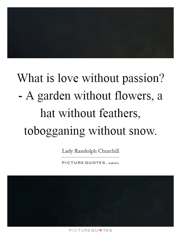 What is love without passion? - A garden without flowers, a hat without feathers, tobogganing without snow Picture Quote #1
