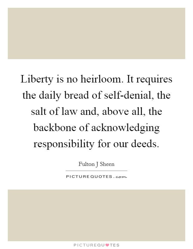 Liberty is no heirloom. It requires the daily bread of self-denial, the salt of law and, above all, the backbone of acknowledging responsibility for our deeds Picture Quote #1