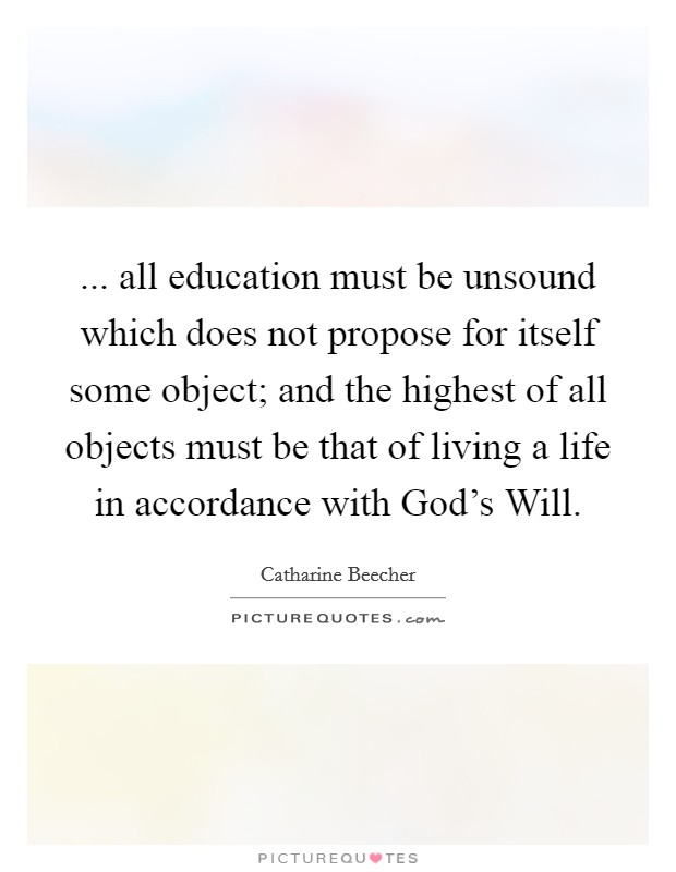 ... all education must be unsound which does not propose for itself some object; and the highest of all objects must be that of living a life in accordance with God's Will Picture Quote #1