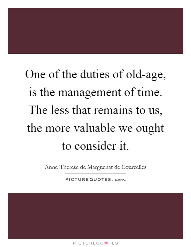 One of the duties of old-age, is the management of time. The less that remains to us, the more valuable we ought to consider it Picture Quote #1