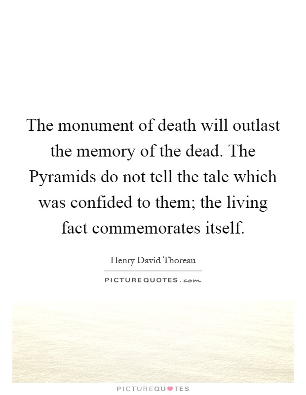 The monument of death will outlast the memory of the dead. The Pyramids do not tell the tale which was confided to them; the living fact commemorates itself Picture Quote #1