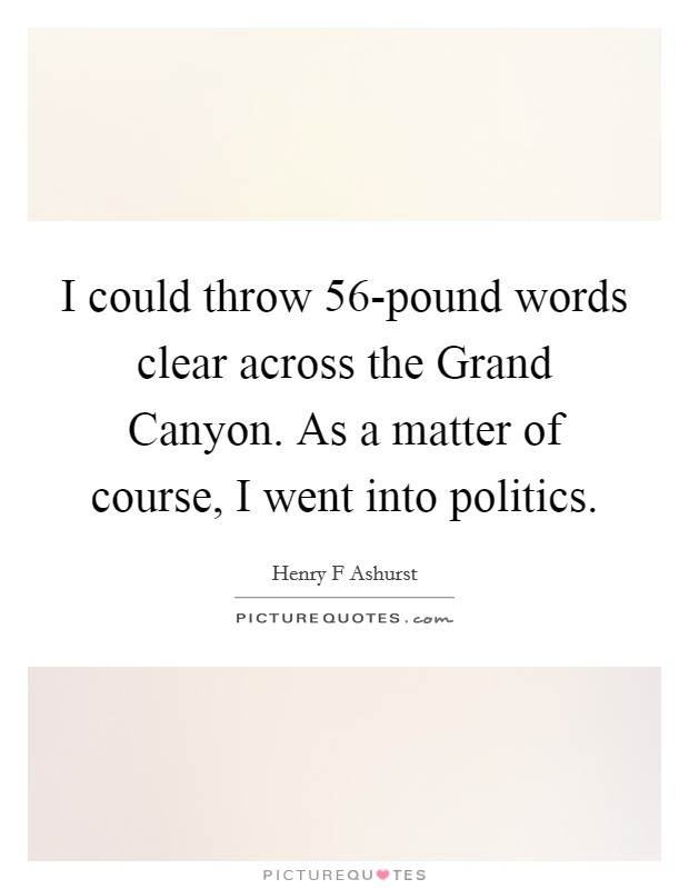 I could throw 56-pound words clear across the Grand Canyon. As a matter of course, I went into politics Picture Quote #1