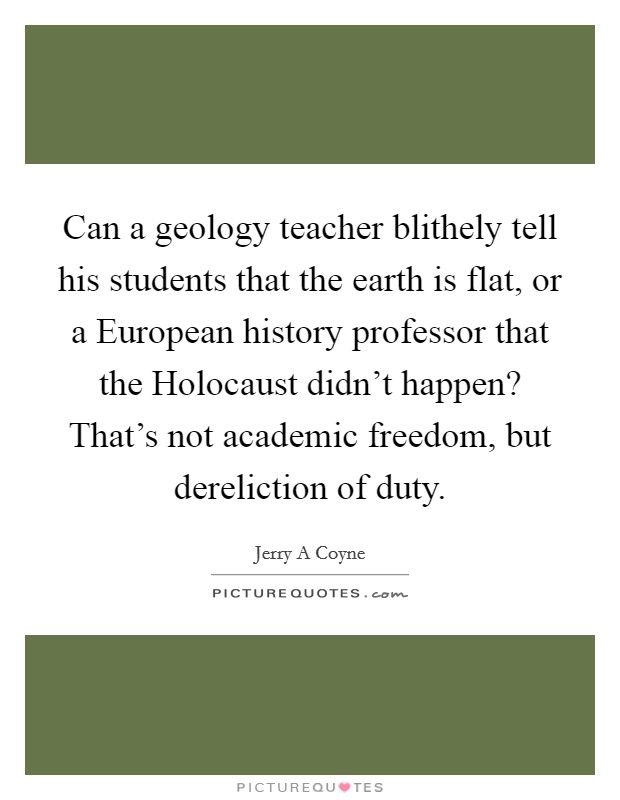 Can a geology teacher blithely tell his students that the earth is flat, or a European history professor that the Holocaust didn't happen? That's not academic freedom, but dereliction of duty Picture Quote #1