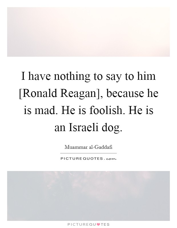 I have nothing to say to him [Ronald Reagan], because he is mad. He is foolish. He is an Israeli dog Picture Quote #1