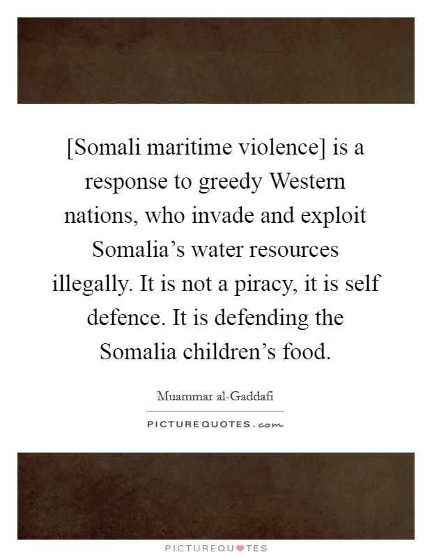 [Somali maritime violence] is a response to greedy Western nations, who invade and exploit Somalia's water resources illegally. It is not a piracy, it is self defence. It is defending the Somalia children's food Picture Quote #1