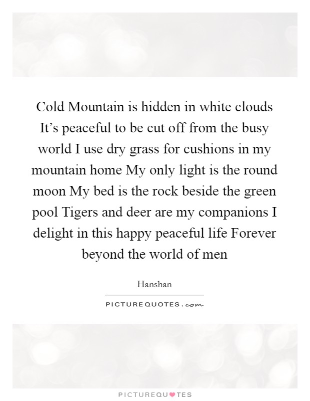 Cold Mountain is hidden in white clouds It's peaceful to be cut off from the busy world I use dry grass for cushions in my mountain home My only light is the round moon My bed is the rock beside the green pool Tigers and deer are my companions I delight in this happy peaceful life Forever beyond the world of men Picture Quote #1
