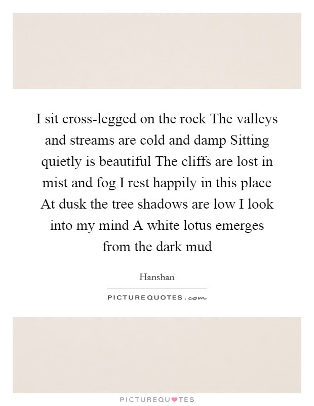 I sit cross-legged on the rock The valleys and streams are cold and damp Sitting quietly is beautiful The cliffs are lost in mist and fog I rest happily in this place At dusk the tree shadows are low I look into my mind A white lotus emerges from the dark mud Picture Quote #1