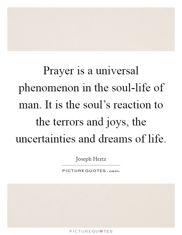 Prayer is a universal phenomenon in the soul-life of man. It is the soul's reaction to the terrors and joys, the uncertainties and dreams of life Picture Quote #1