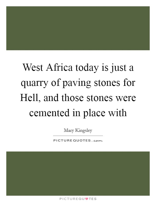 West Africa today is just a quarry of paving stones for Hell, and those stones were cemented in place with Picture Quote #1