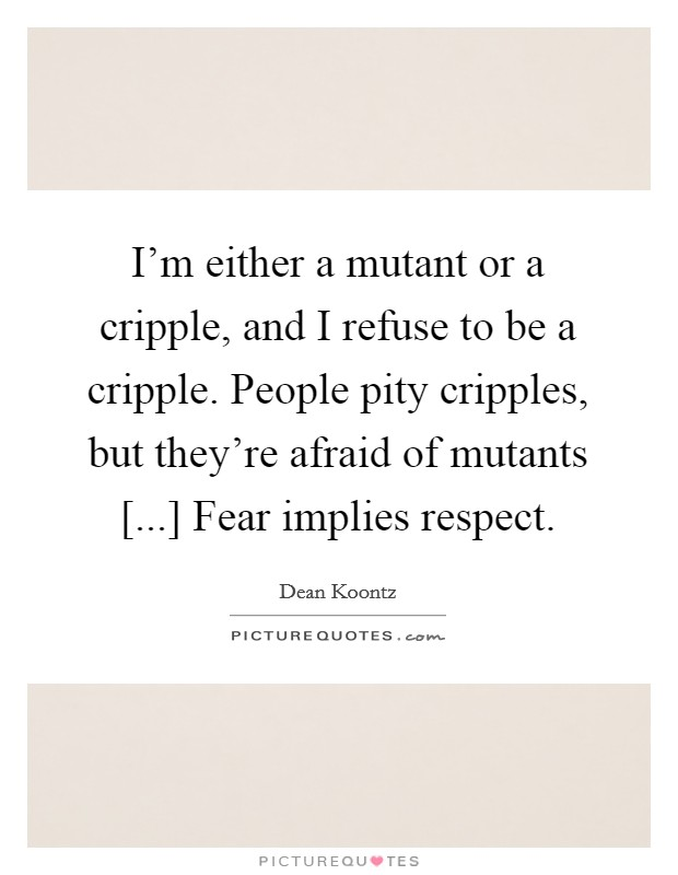 I'm either a mutant or a cripple, and I refuse to be a cripple. People pity cripples, but they're afraid of mutants [...] Fear implies respect Picture Quote #1