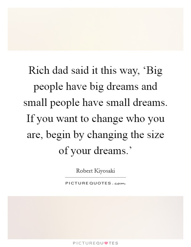 Rich dad said it this way, 'Big people have big dreams and small people have small dreams. If you want to change who you are, begin by changing the size of your dreams.' Picture Quote #1