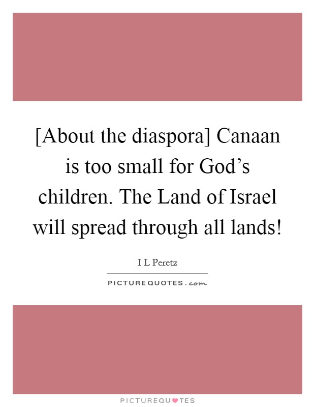 [About the diaspora] Canaan is too small for God's children. The Land of Israel will spread through all lands! Picture Quote #1