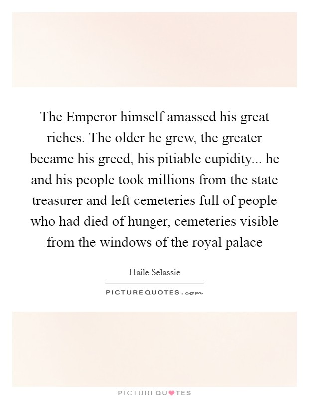The Emperor himself amassed his great riches. The older he grew, the greater became his greed, his pitiable cupidity... he and his people took millions from the state treasurer and left cemeteries full of people who had died of hunger, cemeteries visible from the windows of the royal palace Picture Quote #1