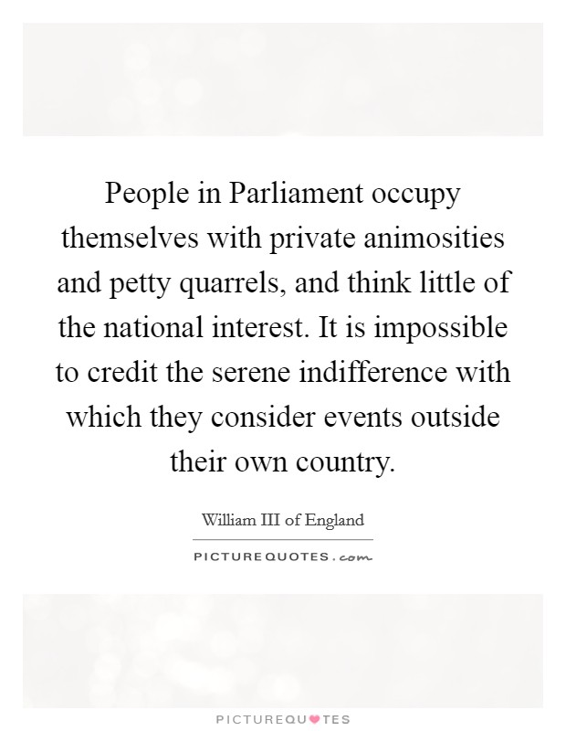 People in Parliament occupy themselves with private animosities and petty quarrels, and think little of the national interest. It is impossible to credit the serene indifference with which they consider events outside their own country Picture Quote #1