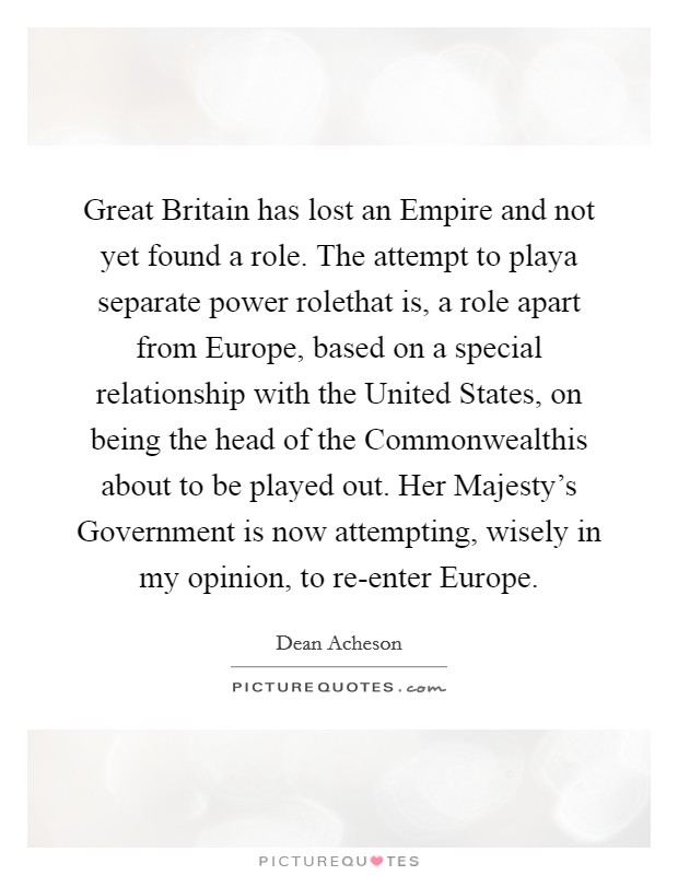 Great Britain has lost an Empire and not yet found a role. The attempt to playa separate power rolethat is, a role apart from Europe, based on a special relationship with the United States, on being the head of the Commonwealthis about to be played out. Her Majesty's Government is now attempting, wisely in my opinion, to re-enter Europe Picture Quote #1